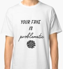 your fave is problematic Classic T-Shirt