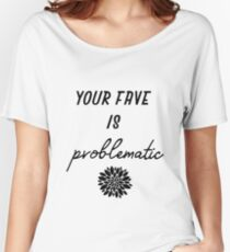 your fave is problematic Women's Relaxed Fit T-Shirt