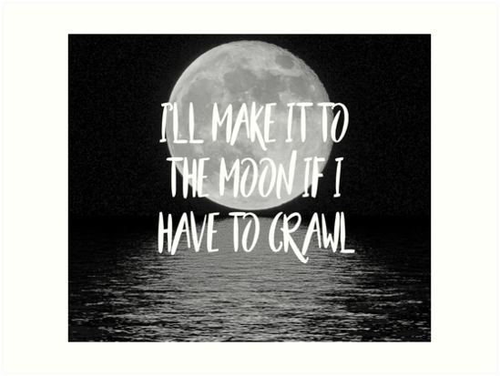 I'll make it to the moon if I have to crawl by peggieprints