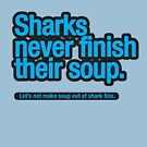 Sharks never finish their soup. by trebordesign