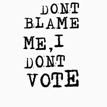 DOn't Blame Me, I Don't Vote by grubbanax