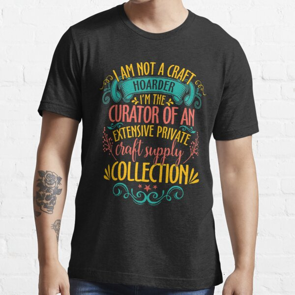 I'm Not A Craft Hoarder I'm The Curator Essential T-Shirt