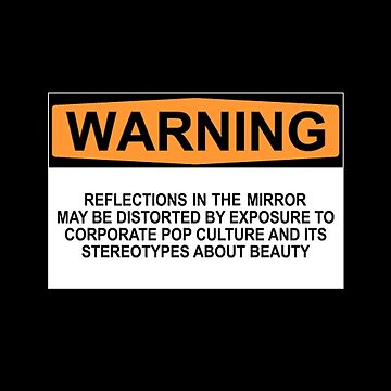 WARNING: REFLECTIONS IN THE MIRROR MAY BE DISTORTED BY EXPOSURE TO CORPORATE POP CULTURE AND ITS STEREOTYPES ABOUT BEAUTY by wanungara