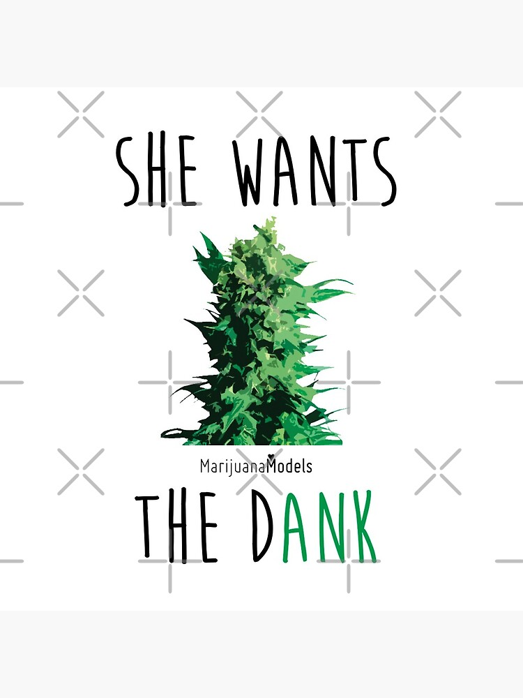SHE WANTS THE Dank by kushcommon