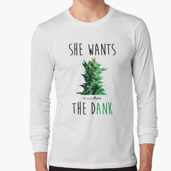 SHE WANTS THE Dank Long Sleeve T-Shirt