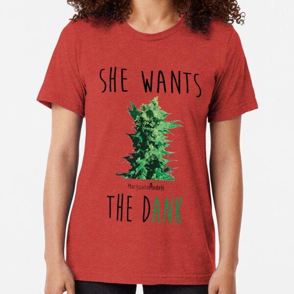 SHE WANTS THE Dank Tri-blend T-Shirt