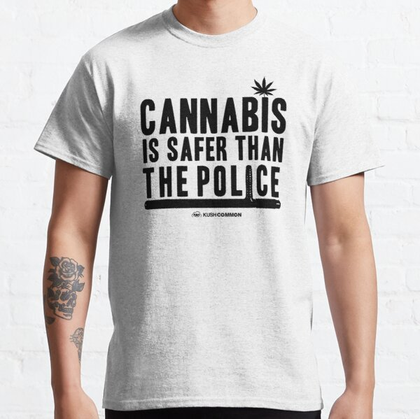 Cannabis is Safer than the Police Classic T-Shirt