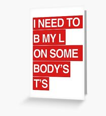 I NEED TO B MY L ON SOMEBODY'S T'S Greeting Card
