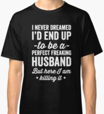 I never dreamed I'd end up to be a perfect freaking husband but here I am killing it  - husband gift Classic T-Shirt