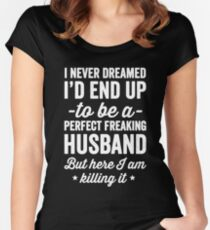 I never dreamed I'd end up to be a perfect freaking husband but here I am killing it  Women's Fitted Scoop T-Shirt