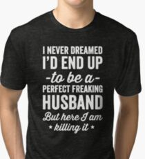 I never dreamed I'd end up to be a perfect freaking husband but here I am killing it  - husband gift Tri-blend T-Shirt