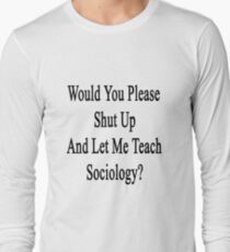 Would You Please Shut Up And Let Me Teach Sociology?  Long Sleeve T-Shirt