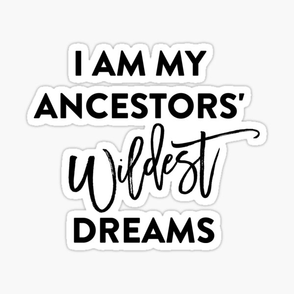 I AM MY ANCESTORS WILDEST DREAMS T-Shirt Sticker