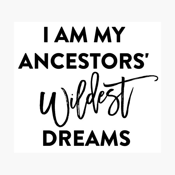 I AM MY ANCESTORS WILDEST DREAMS T-Shirt Photographic Print
