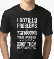 I Got 99 Problems & My Toddler Created 98 Of Them Tri-blend T-Shirt
