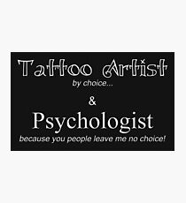 Tattoo Artist By Choice... Psychologist because you people leave me no choice. v3 (BOOTH SIGN AND MORE) Photographic Print