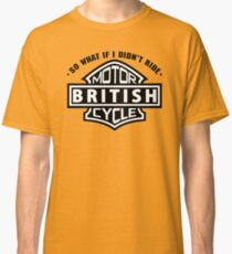 So What If I Did Not Ride British Motorcycle Classic T-Shirt