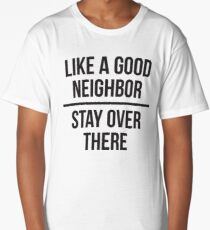 Like a good neighbor, stay over there Long T-Shirt