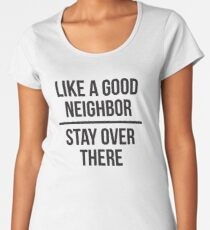 Like a good neighbor, stay over there Women's Premium T-Shirt