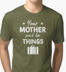 Your Mother pack her things! Tri-blend T-Shirt