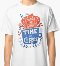 There is always time for coffee  Classic T-Shirt