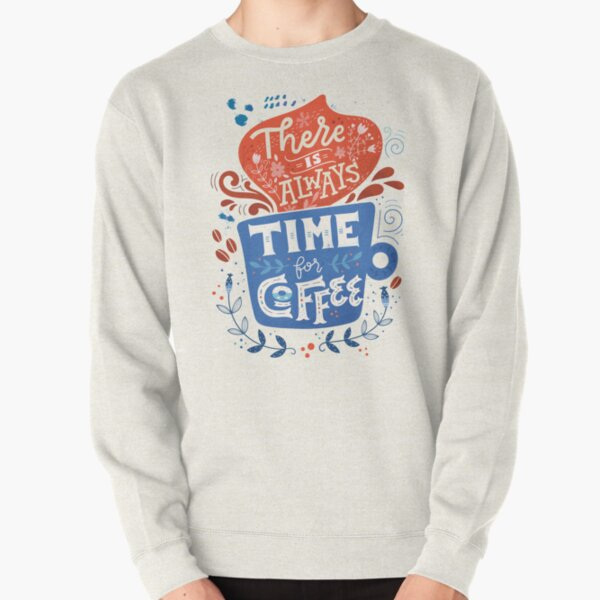 There is always time for coffee  Pullover Sweatshirt
