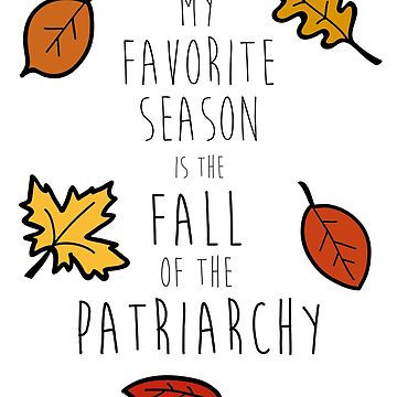 My Favorite Season Is The Fall Of The Patriarchy by urbnduck