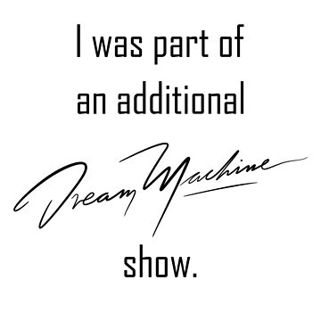 additional DREAM MACHINE show. (Black) by eileendiaries