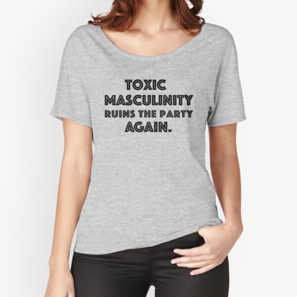 Toxic Masculinity Ruins the Party Again Relaxed Fit T-Shirt