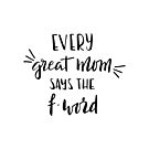 Every great mom says the f-word.  fun quote! by lifeidesign