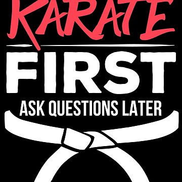Karate First Ask Questions Later by PremiumDesignz