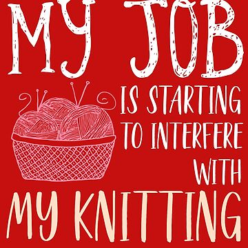 My Job Is Starting to Interfere With My Knitting by PremiumDesignz
