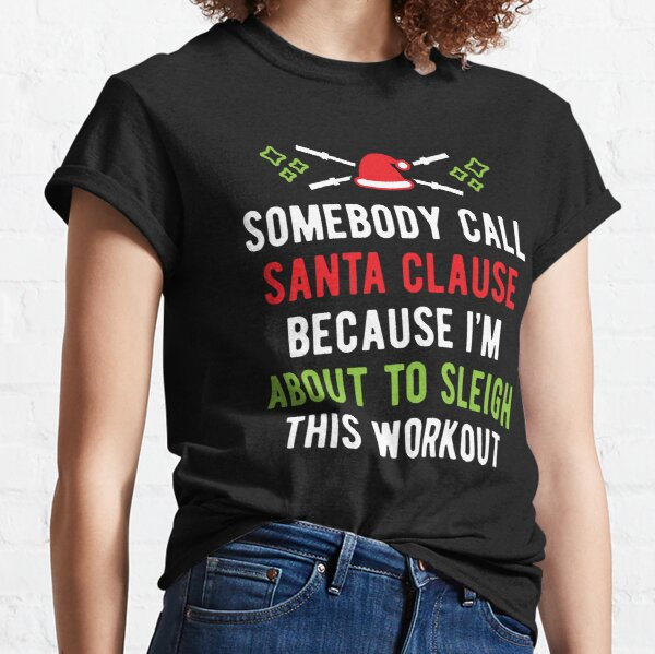 Somebody Call Santa Clause Because I'm About To Sleigh This Workout (v1) Classic T-Shirt