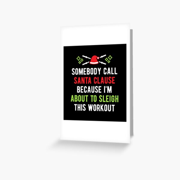 Somebody Call Santa Clause Because I'm About To Sleigh This Workout (v1) Greeting Card