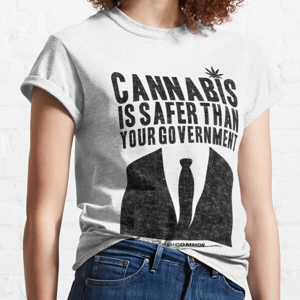 Cannabis is Safer Than Your Government Classic T-Shirt