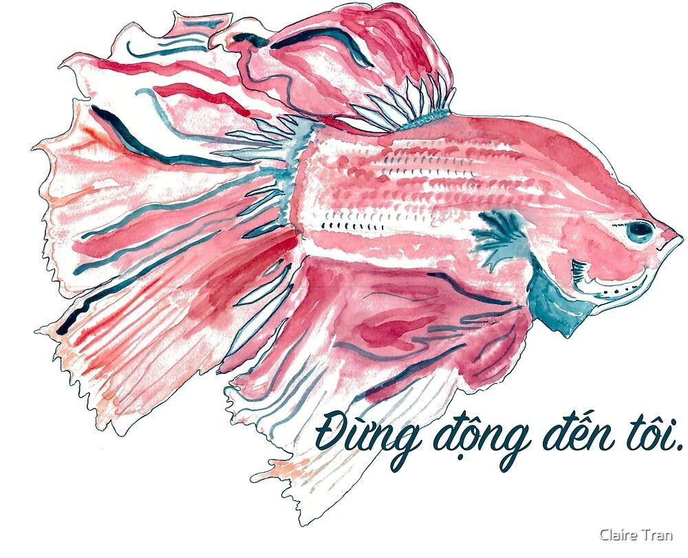 """Betta fish: """"Đừng động đến tôi."""" (Don't touch me.) by Claire Tran"""