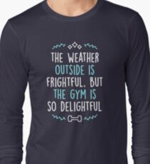 The Weather Outside Is Frightful But The Gym Is So Delightful Long Sleeve T-Shirt