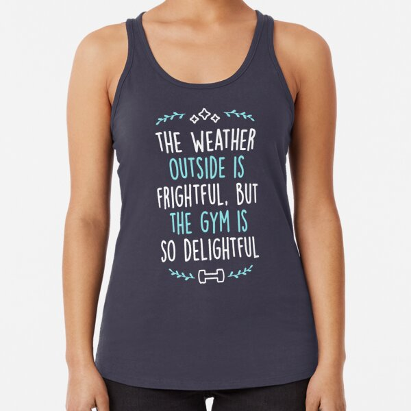 The Weather Outside Is Frightful But The Gym Is So Delightful Racerback Tank Top