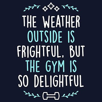 The Weather Outside Is Frightful But The Gym Is So Delightful by brogressproject
