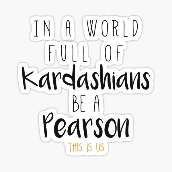 In a world full of Kardashian be a Pearson - This Is Us Pegatina