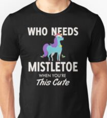 WHO NEEDS MISTLETOE WHEN YOU'RE THIS CUTE T-SHIRT Unisex T-Shirt