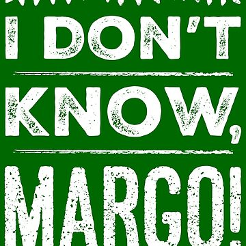 I Don't Know, Margo! by livtees