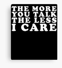 The More You Talk The Less I Care Canvas Print