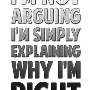 I'm Not Arguing, I'm Simply Explaining Why I'm Right by TheShirtShopUK