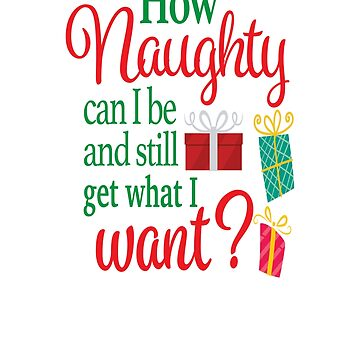 How Naughty Can I Be And Still Get What I Want? by teeoftheday