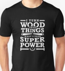 I Turn Wood Into Things What's Your Super Power? Funny Woodworking Gift Unisex T-Shirt