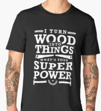 I Turn Wood Into Things What's Your Super Power? Funny Woodworking Gift Men's Premium T-Shirt