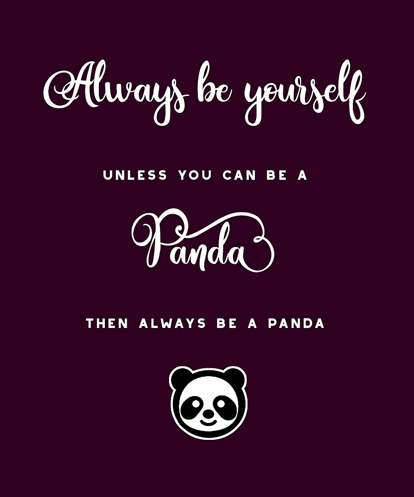 Always be yourself, unless you can be a panda. Then always be a panda. by STYLESYNDIKAT