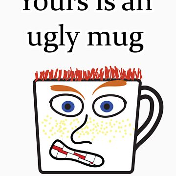 Yours is an ugly mug by tman