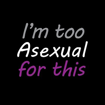 Im Too Asexual For This - Black Background Colorful Letters by phantompearl